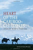 Heart of the Cariboo-Chilcotin: Stories Worth Keeping
