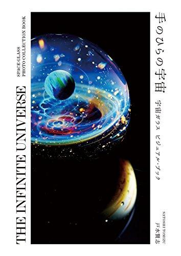 手のひらの宇宙 - 宇宙ガラス ビジュアル・ブック 【THE INFINITE UNIVERSE - SPACE GLASS PHOTO COLLECTION BOOK】