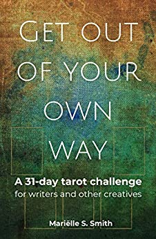Get Out of Your Own Way: A 31-Day Tarot Challenge for Writers and Other Creatives (Creative Tarot Book 1) by [Smith, Mariëlle S.]