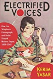 Electrified Voices: How the Telephone, Phonograph, and Radio Shaped Modern Japan, 1868-1945 (Studies of the Weatherhead East Asian Institute, Columbia University)