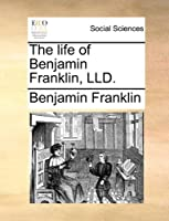 The Life of Benjamin Franklin, LLD.