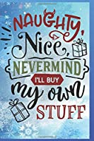Naughty, Nice, Nevermind, I'll Buy My Own Stuff: Fun Gift Christmas Notebook and Holiday Card Alternative / Journal / Diary