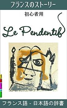 [Laine, Sylvie]のフランスのストーリー, 初心者用, Le Pendentif: フランス語‐日本語の辞書  (初心者向けの簡単フランス語読み物シリーズ t. 1) (French Edition)