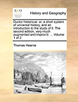 Ductor Historicus: Or, a Short System of Universal History, and an Introduction to the Study of It. the Second Edition, Very Much Augmented and Improv'd. ... Volume 1 of 2