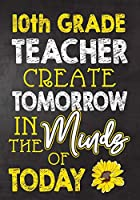 10th Grade Teacher Create  Tomorrow in The Minds Of Today: Teacher Notebook , Journal or Planner for Teacher Gift,Thank You Gift to Show Your Gratitude During Teacher Appreciation Week, Gift Idea for Retirement