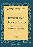Bench and Bar of Ohio, Vol. 1: A Compendium of History and Biography (Classic Reprint)