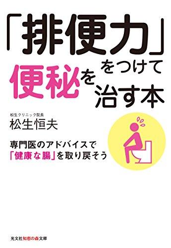 「排便力」をつけて便秘を治す本 専門医のアドバイスで「健康な腸」を取り戻そう (知恵の森文庫)