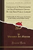 Catalogue of Photographs of Old Portraits Owned By the Free Public Library: Exhibited By the Worcester Art Society in the Gallery of the Public Library (Classic Reprint)
