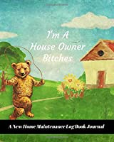 I'm A House Owner Bitches: A New Home Maintenance Log Book Journal: 2 Years Tracker & Perfect Gift For House Real Estate Owners