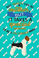 Any Woman Can Be A Mother, But It Takes A Special Woman To Be A Fox Terrier Mom: Journal Composition Notebook for Dog and Puppy Lovers