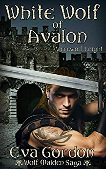 White Wolf of Avalon, Werewolf Knight (Wolf Maiden Saga Book 2) by [Gordon, Eva]