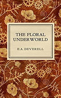 The Floral Underworld: A Botanical Steampunk Adventure (Flora Victoriana Book 1) by [Deverell, E.A.]