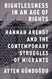 Rightlessness in an Age of Rights: Hannah Arendt and the Contemporary Struggles of Migrants by Ayten G?ndogdu(2015-01-08)
