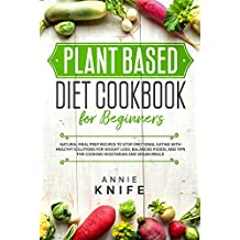 Plant Based Diet Cookbook for Beginners: Natural Meal Prep Recipes to Stop Emotional Eating with Healthy Solutions for Weight Loss, Balanced Foods, and Tips for Cooking Vegetarian and Vegan Meals