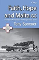 Faith, Hope and Malta GC: Ground and Air Heroes of the George Cross Island