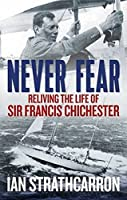 Never Fear: Reliving the Life of Sir Francis Chichester
