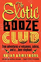 The Exotic Booze Club: A filmmaker's true adventures of volcanoes, cobras and a... beer elephant