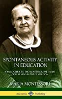 Spontaneous Activity in Education: A Basic Guide to the Montessori Methods of Learning in the Classroom (Hardcover)