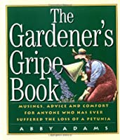 The Gardener's Gripe Book: Musings, Advice and Comfort for Anyone Who Has Ever Suffered the Loss of a Petunia