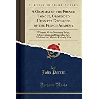 A Grammar of the French Tongue, Grounded Upon the Decisions of the French Academy: Wherein All the Necessary Rules, Observations, and Examples, Are Exhibited in a Manner Entirely New (Classic Reprint)