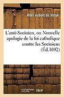 L'Anti-Socinien, Ou Nouvelle Apologie de la Foi Catholique Contre Les Sociniens Et Les Calvinistes