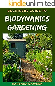 Beginners Guide To Biodynamics Gardening: Perfect Manual on How to set up a thriving biodynamics garden (English Edition)
