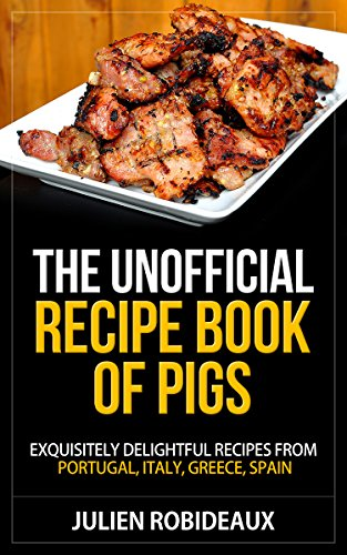 The unofficial recipe book of pigs exquisitely delightful recipes the unofficial recipe book of pigs exquisitely delightful recipes from portugal italy greece forumfinder Choice Image