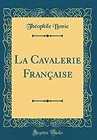 La Cavalerie Française (Classic Reprint)