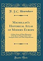 Macmillan's Historical Atlas of Modern Europe: A Select Series of Maps Illustrative of the Recent History of the Chief European States and Their Dependencies (Classic Reprint)