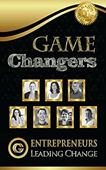 Game Changers: Entrepreneurs Leading Change by [Brossman, Steve, CECERE, ADRIANA, STEVENS, ALAN, BROSSMAN, PAM, PANG, JASON, HAWES, KATHERINE, FINCH, MATT]