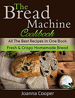 The Bread Machine Cookbook: All the Best Recipes in One Book Fresh & Crispy Homemade Bread by [COOPER, JOANNA]