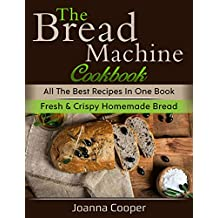 The Bread Machine Cookbook: All the Best Recipes in One Book Fresh & Crispy Homemade Bread