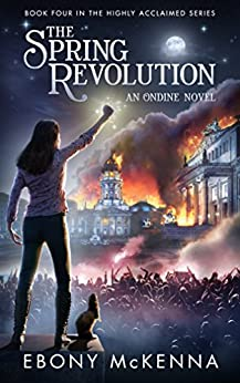 The Spring Revolution (Ondine Book #4): A Young Adult Fantasy Adventure Novel. by [McKenna, Ebony]