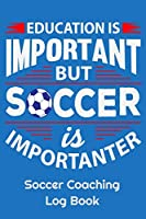 """Education Is Important But Soccer Is Importanter Soccer Coaching Log Book: 6"""" x 9"""" Log Notebook for Soccer Coaches, 100 pages, Blue"""
