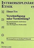 Verstaendigung Oder Vermittlung?: Die Kommunikative Ambivalenz ALS Zugangsweg Einer Theologischen Medienethik (Forum Interdisziplinare Ethik,)