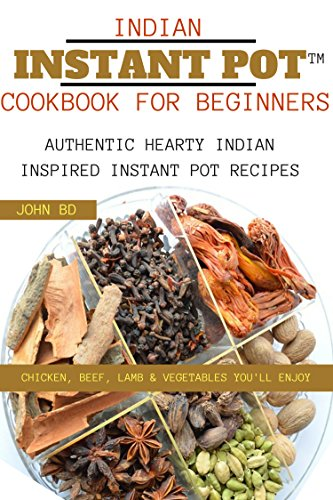 Indian Instant Pot Cookbook for Beginners: Authentic hearty Indian inspired Instant pot recipes: chicken, beef, lamb, and vegetables you'll enjoy (English Edition)