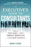 The Executive?? Guide to Consultants: How to Find, Hire and Get Great Results from Outside Experts by David Fields(2012-11-13)