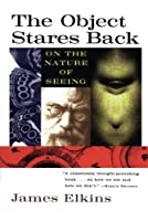 The Object Stares Back: On the Nature of Seeing by James Elkins(1997-07-15)