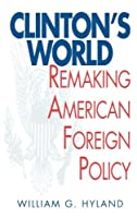 Clinton's World: Remaking American Foreign Policy by William G. Hyland(1999-03-30)