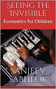 Seeing the Invisible: Economics for Children by [Sabhlok, Sanjeev]