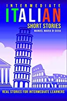 Intermediate Italian Short Stories: real and short stories to Learn Italian Language and improve your reading and listening skills. Learn Italian with short stories for Intermediate Learners
