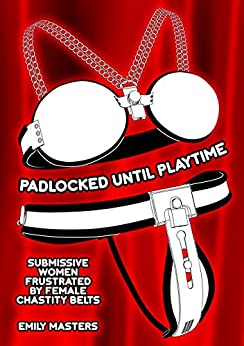 Padlocked Until Playtime: Submissive Women Frustrated By Female Chastity Belts by [Masters, Emily]