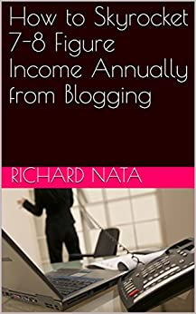 How to Skyrocket 7-8 Figure Income Annually from Blogging (How to Series Book 3) by [Nata, Richard]