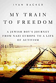 My Train to Freedom: A Jewish Boy?s Journey from Nazi Europe to a Life of Activism by [Backer, Ivan A.]