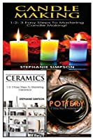 Candle Making & Ceramics & Pottery: 1-2-3 Easy Steps To Mastering Candle Making! & 1-2-3 Easy Steps To Mastering Ceramics! & 1-2-3-Easy Steps To Mastering Pottery