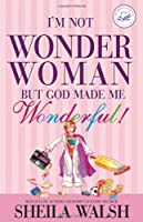 I'm Not Wonder Woman: But God Made Me Wonderful (Women of Faith (Zondervan))
