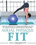Aerial Physique FIT: Gain the strength of a cirque performer the legs of a ballet dancer and the abs of a Pilates pro