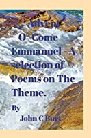 Advent: O ' Come Emmanuel . a Selection of Poems on the Theme.