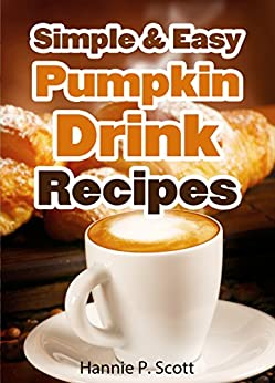 Simple & Easy Pumpkin Drink Recipes (2014 Edition) by [Scott, Hannie P.]