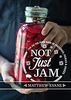 Not Just Jam: The Fat Pig Farm book of preserves, pickles and sauces by [Evans, Matthew]